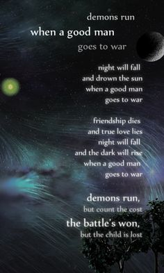 demons run-when a good man-goes to war-night will fall-and drown the sun-when a good man goes to war-friendship dies-and true love lies-night will fall-and the dark will rise-when a good man-goes to war-demons run,-but count the cost-the battle's won,-but the child is lost