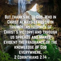 But thanks be to God, Who in Christ always leads us in triumph [as trophies of Christ's victory] and through us spreads and makes evident the fragrance of the knowledge of God everywhere, (‭2 Corinthians‬ ‭2‬:‭14‬ AMP)Have a blessed day n Jesus Christ..May God bless you abundantly...