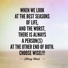 When we look at the best seasons of life, AND the worst, there is always a person(s) at the other end of both. Seasons Of Life, Best Seasons, Happy Words, Wise Words, Cloud Quotes, Henry Cloud, Fake Friends, Choose Wisely, Truth Quotes