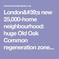 London's new 25,000-home neighbourhood: huge Old Oak Common regeneration zone is set to become a Crossrail-HS2 transport hub | Homes and Property