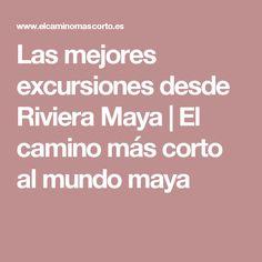 Las mejores excursiones desde Riviera Maya | El camino más corto al mundo maya