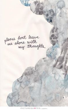 Please don't leave me alone with my thoughts Picture Quote #1