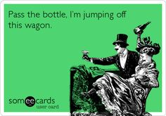 Funny Weekend Ecard: Pass the bottle, I'm jumping off this wagon.