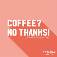 11 Things No Designer Has Ever Said #coffee #nothanks #SaidNoDesignerEver