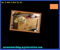 How To Make A Wood Toy Box 170430 - Woodworking Plans and Projects!