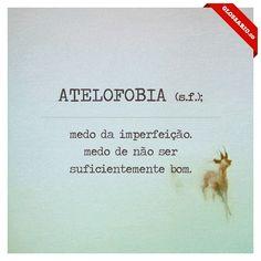 ATELOFOBIA (s.f.); medo da imperfeição. medo de não ser suficientemente bom.