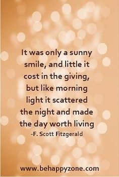 It was only a sunny smile, and little it cost in giving, but like the morning light it scattered the night and made the day worth living. - F. Scott Fitzgerald. Positive, inspirational poems and quotes.