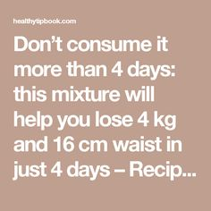 Don't consume it more than 4 days: this mixture will help you lose 4 kg and 16 cm waist in just 4 days – Recipe - Healthy Tip Book