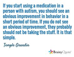 If you start using a medication in a person with autism, you should see an obvious improvement in behavior in a short period of time. If you do not see an obvious improvement, they probably should not be taking the stuff. It is that simple. / Temple Grandin