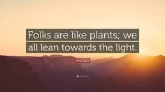 Folks are like plants. we all lean towards the light