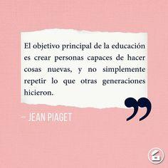 """""""El objetivo principal de la educación es crear personas capaces de hacer cosas nuevas, y no simplemente de repetir lo que otras generaciones hicieron."""" - Jean Piaget."""