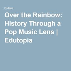 Over the Rainbow: History Through a Pop Music Lens | Edutopia
