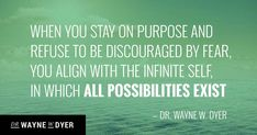 When You Stay on Purpose and Refuse to Be Discouraged by Fear, You Align with the Infinite Self, in Which All Possibilities Exist — Dr. Wayne Dyer #quotes #lifepurpose