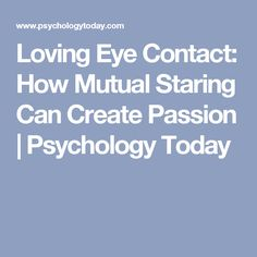 Loving Eye Contact: How Mutual Staring Can Create Passion | Psychology Today