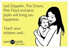 Led Zeppelin,The Doors, Pink Floyd and Janis Joplin will definitely bring happiness! This is SO me...and my children!