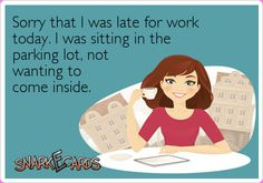 Sorry that I was late for work today. I was sitting in the parking lot, not wanting to come inside. | eCards