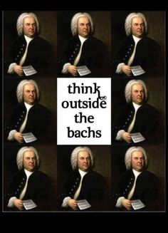 Think outside the Bachs.