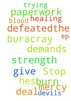 Stop all these demands on me -  	Lord deal with this buracray the devils trying to burn me out with all this paperwork BUT HE'S DEFEATED�THE BLOOD OF JESUS CHRIST please have mercy and healing me Please give me strength .IS. 54:17 EP.6  Posted at: https://prayerrequest.com/t/cpZ #pray #prayer #request #prayerrequest
