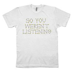 So You Weren't Listening Tee, $29, now featured on Fab.