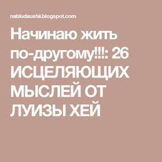 Начинаю жить по-другому!!!: 26 ИСЦЕЛЯЮЩИХ МЫСЛЕЙ ОТ ЛУИЗЫ ХЕЙ