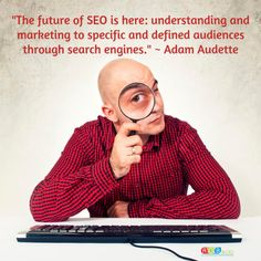 """""""The future of SEO is here: understanding and marketing to specific and defined audiences through search engines."""" ~ Adam Audette"""