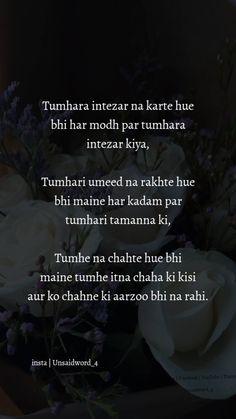 Tumhara intezar na karte hue Bhi har modh par Tumhara itezar kiya. Tumhari uneed na rakhte hue Bhi maine har kadam par Tumhari tamanna ki. Tumhe na chahte hue Bhi maine tumhe itna chaha ki Kisi aur ko chahne ki aarzoo bhi na rahi. First Love Quotes, Love Quotes Poetry, Secret Love Quotes, True Love Quotes, Love Quotes For Him, Shyari Quotes, Hurt Quotes, Mood Quotes, Attitude Quotes