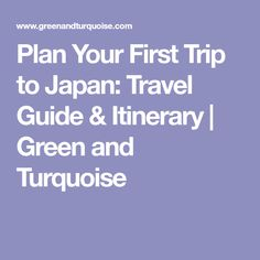 Plan Your First Trip to Japan: Travel Guide & Itinerary | Green and Turquoise