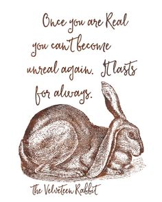 Once you are real you can't become unreal again. It lasts for always. -The Velveteen Rabbit Professionally printed on an acid-free 67 lb. specialty paper with archival inks. Click here to purchase the