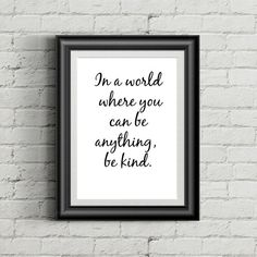 In a world where you can be anything be kind. TRANSFORM YOUR HOME OR WORK SPACE This listing is for an INSTANT DOWNLOAD. No waiting and shipping fees. Its quick and convenient! THE FILE : This purchase will include TWO VERSIONS of the above design : > A JPEG version of your chosen printable artwork, produced to size 10 x 8 inches at 300 dpi, which will produce an excellent quality print of your chosen inspirational artwork. > A vector PDF file, which is fully scalable to ALL SIZES witho...