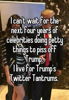 """I can't wait for the next four years of celebrities doing petty things to piss off Trump.  I live for Trump's Twitter Tantrums. """