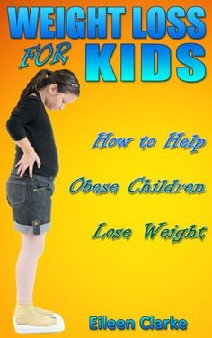 Weight Loss for Kids: How to Help Obese Children Lose Weight (Tips for Parents) by Eileen Clarke, https://www.amazon.com/dp/B00EXIBA9K/ref=cm_sw_r_pi_dp_zbsosb1Q04R2W
