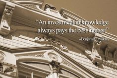 """""""An investment in knowledge, always pays the best interest.""""    -Benjamin Franklin"""