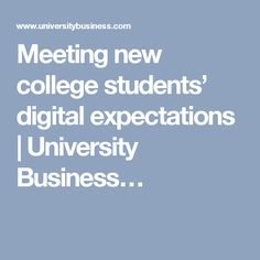 Meeting new college students' digital expectations | University Business…
