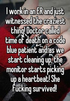 """I work in an ER and just witnessed the craziest thing! Doctor called time of death on a code blue patient and as we start cleaning up, the monitor starts picking up a heartbeat! She fucking survived! """