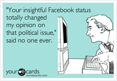 """""""Your insightful Facebook status totally changed my opinion on that political issue,"""" said no one ever. #ecard #ecards"""