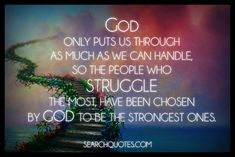 God only puts us through as much as we can handle, so the people who struggle the most, have been chosen by God to be the strongest ones. Trust in God, if he brings you to it, He will bring you through it.