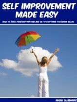 Self Improvement Made Easy: How To Cure Procrastination And Get Everything You Want In Life