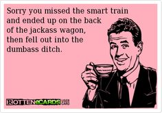 Sorry you missed the smart train  and ended up on the back  of the jackass wagon,   then fell out into the   dumbass ditch.