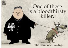 That Kim Jong un is mean and a bloodthirsty killer.