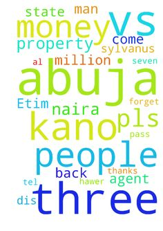 My name is Etim Sylvanus, state agent, - My name is Etim Sylvanus, state agent, and we specialize with AL kind of property, seven in no, for in kano and also three in abuja and the property is in abuja, which word the amount of 1.8 billion naira, and the percentage is 180,000000 million naira, d name of the three in abuja are, abubaka, strike and kindly, this people three people in abuja have run away with the sun of 180,000000 million naira, and forget about vs in kano, we introduce this…