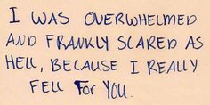 i was overwhelmed and frankly scared as hell, because i really fell for you