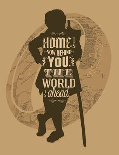 Bilbo Baggins -- 'Home is now behind you; the world is ahead.'