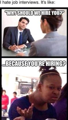 Omg literally the thought that is in my head when I hear that question... Because your hiring and I need the job lol Laugh Out Loud, Funny Memea, Funny Girl Memes, Lol Memes, Super Funny Memes, Funny Texts, The Funny, Job Interview Meme, Job Interviews