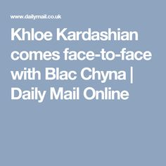 Khloe Kardashian comes face-to-face with Blac Chyna | Daily Mail Online
