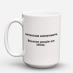 """Limited Edition - """"Because People Are Idiots - Physician - Assistants"""" 15oz Mug"""
