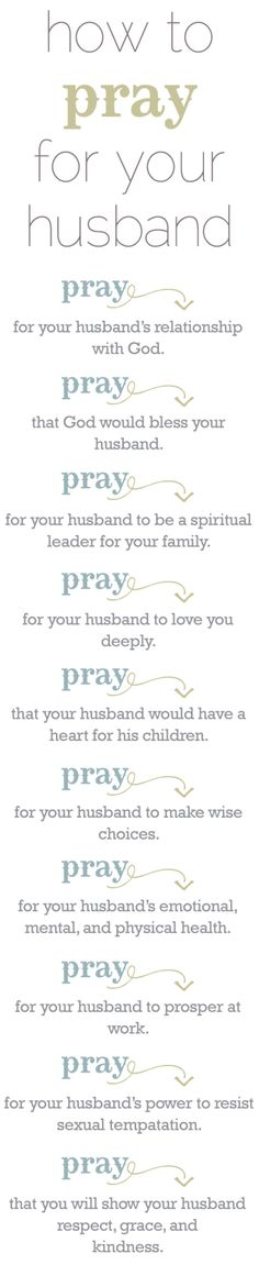 Pray for your husband... I think that if he is in the military to pray for his safety. If he is a Christian, pray for his witness and to have strong Christian men to fellowship with and to mentor each other.