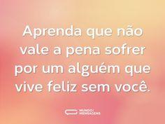 Aprenda que não vale a pena sofrer por um alguém que vive feliz sem você. (...) https://www.mundodasmensagens.com/frase/503gj6LN2/