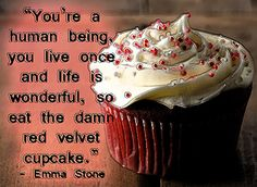 """""""You're a human being, you live once and life is wonderful, so eat the damn red velvet cupcake."""" - Emma Stone Quote"""