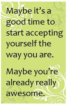 Maybe it's a good time to start accepting yourself the way you are. Maybe you're already really awesome.