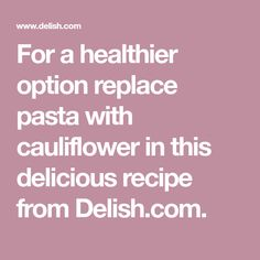 For a healthier option replace pasta with cauliflower in this delicious recipe from Delish.com.